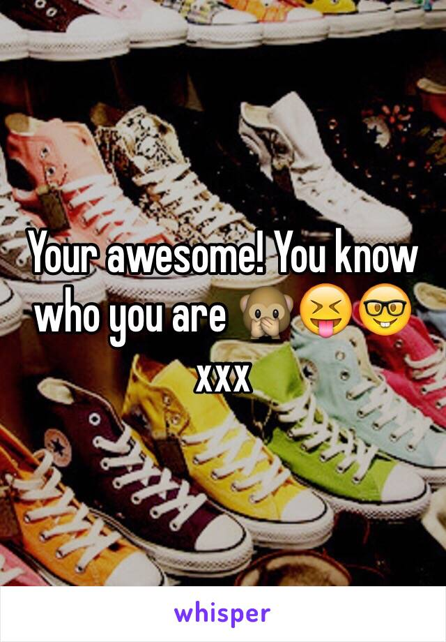 Your awesome! You know who you are 🙊😝🤓 xxx