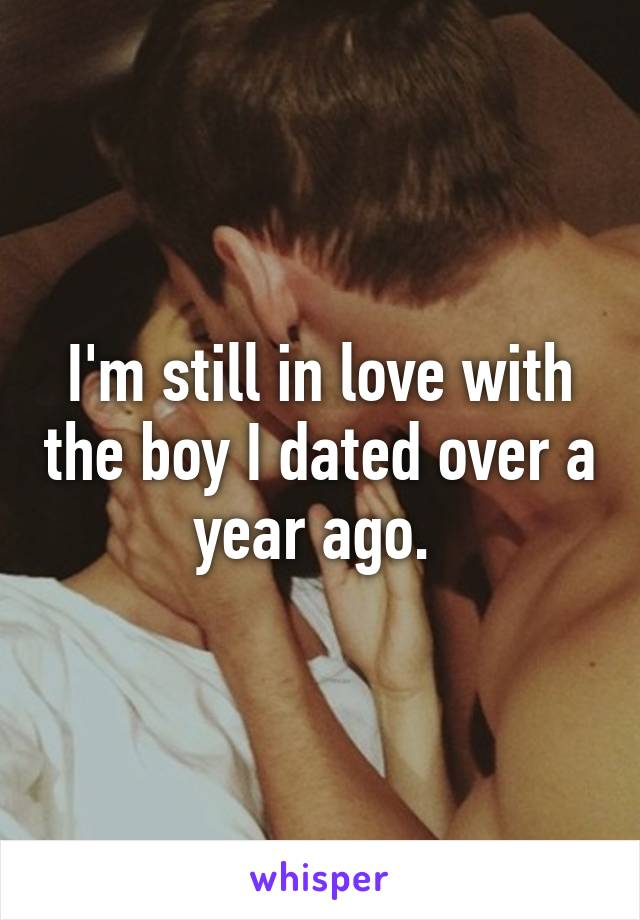 I'm still in love with the boy I dated over a year ago.