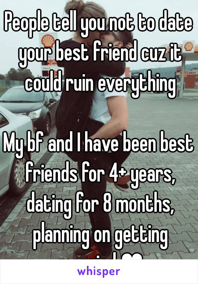 People tell you not to date your best friend cuz it could ruin everything  My bf and I have been best friends for 4+ years, dating for 8 months, planning on getting married ❤