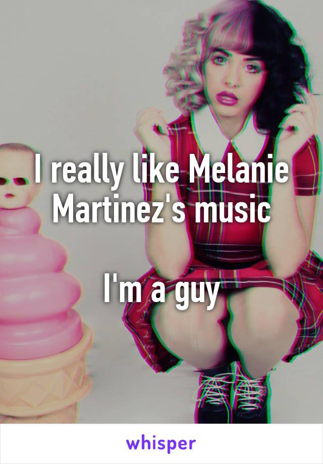 I really like Melanie Martinez's music  I'm a guy