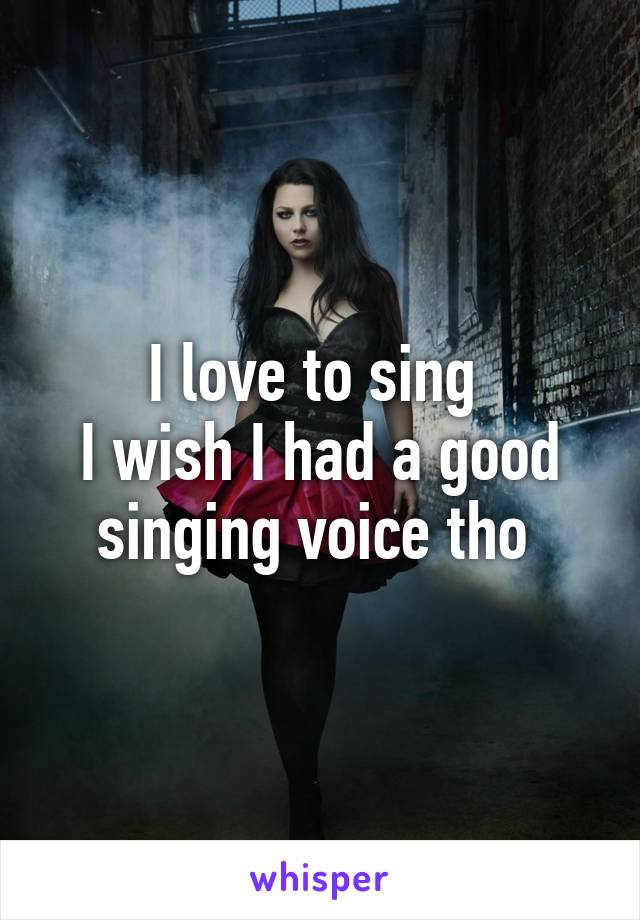 I love to sing  I wish I had a good singing voice tho