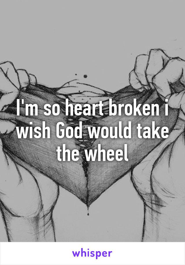 I'm so heart broken i wish God would take the wheel