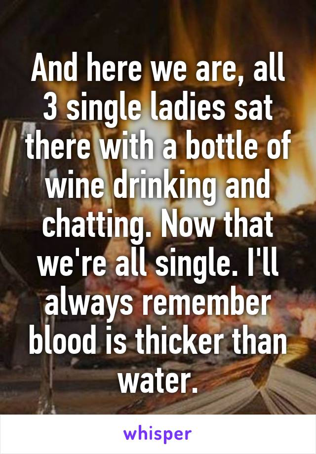 And here we are, all 3 single ladies sat there with a bottle of wine drinking and chatting. Now that we're all single. I'll always remember blood is thicker than water.