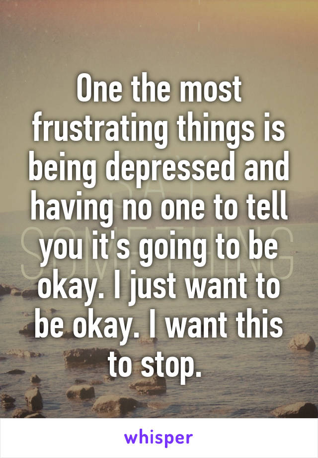 One the most frustrating things is being depressed and having no one to tell you it's going to be okay. I just want to be okay. I want this to stop.