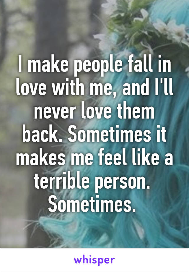 I make people fall in love with me, and I'll never love them back. Sometimes it makes me feel like a terrible person.  Sometimes.