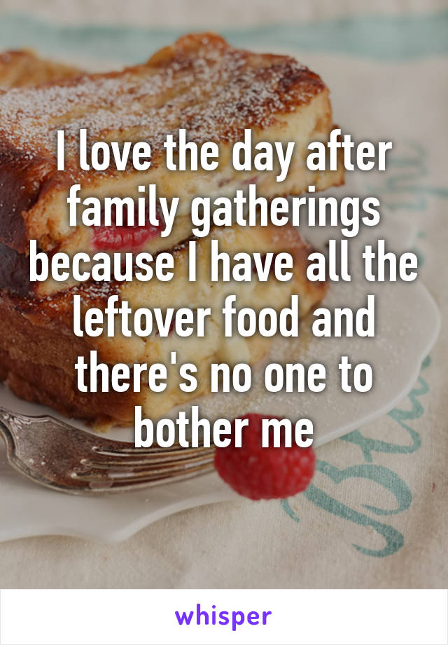 I love the day after family gatherings because I have all the leftover food and there's no one to bother me