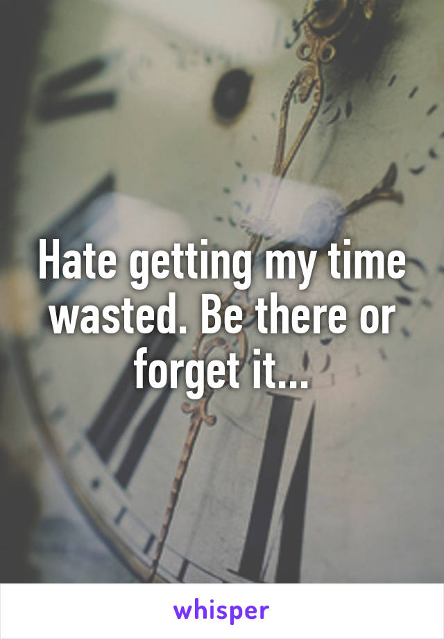 Hate getting my time wasted. Be there or forget it...