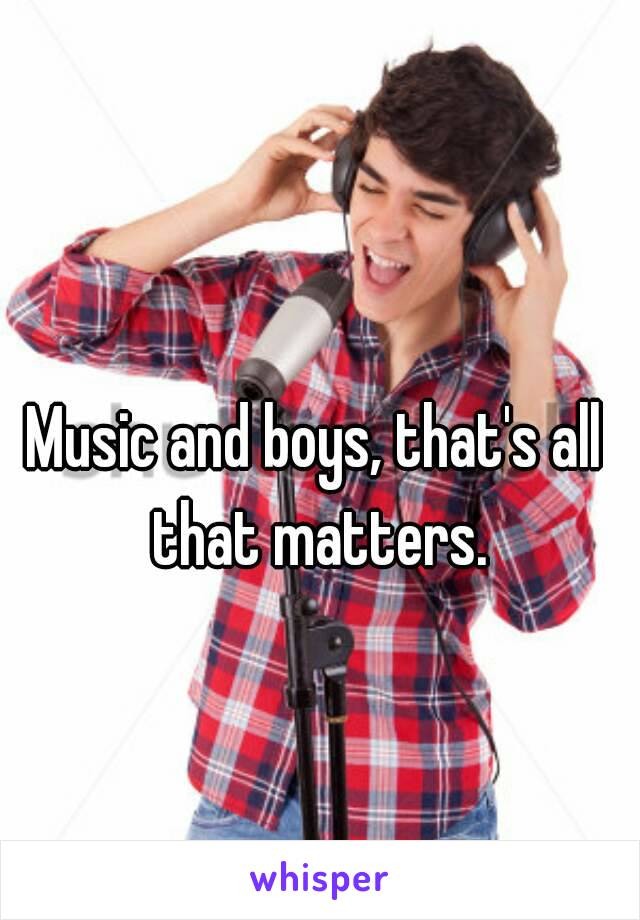 Music and boys, that's all that matters.