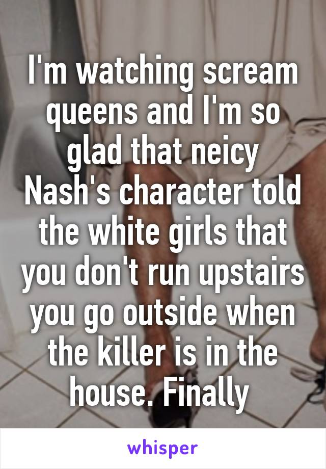 I'm watching scream queens and I'm so glad that neicy Nash's character told the white girls that you don't run upstairs you go outside when the killer is in the house. Finally