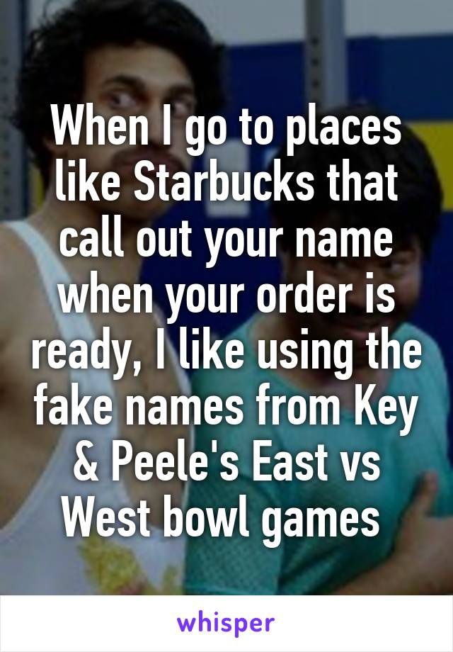 When I go to places like Starbucks that call out your name when your order is ready, I like using the fake names from Key & Peele's East vs West bowl games