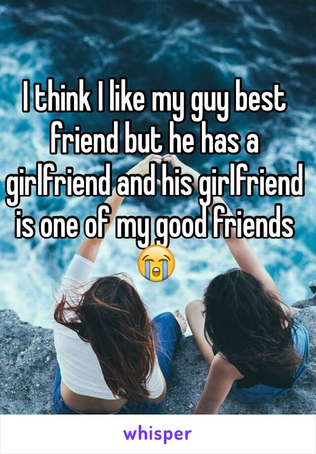 I think I like my guy best friend but he has a girlfriend and his girlfriend is one of my good friends 😭