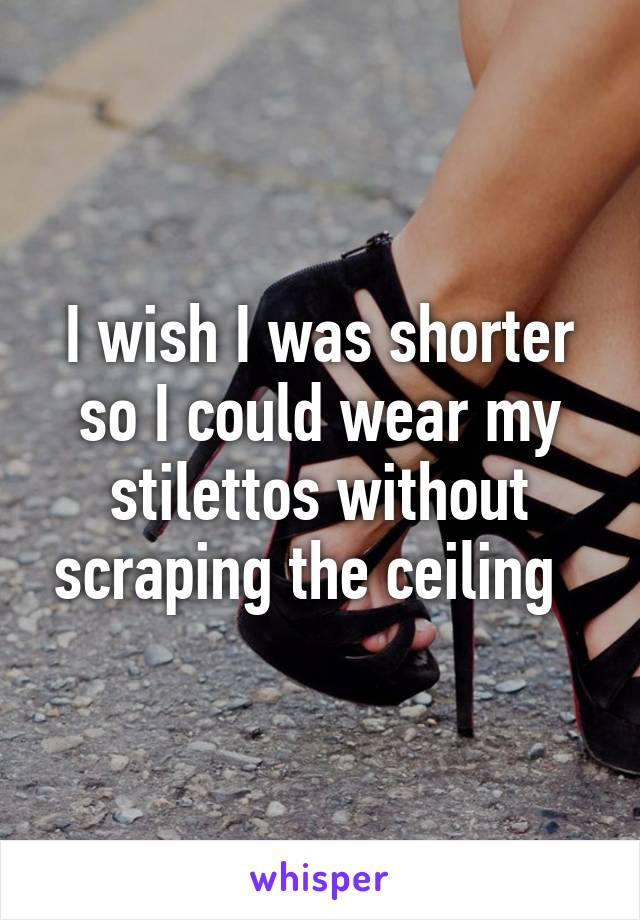 I wish I was shorter so I could wear my stilettos without scraping the ceiling