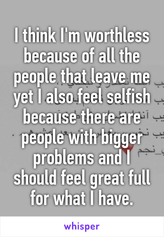 I think I'm worthless because of all the people that leave me yet I also feel selfish because there are people with bigger problems and I should feel great full for what I have.