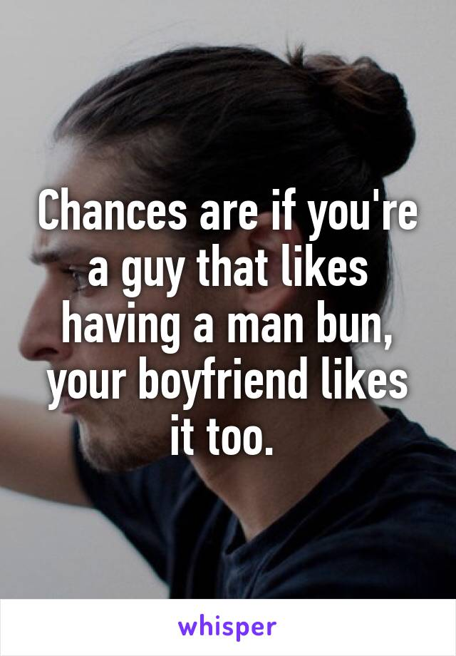 Chances are if you're a guy that likes having a man bun, your boyfriend likes it too.