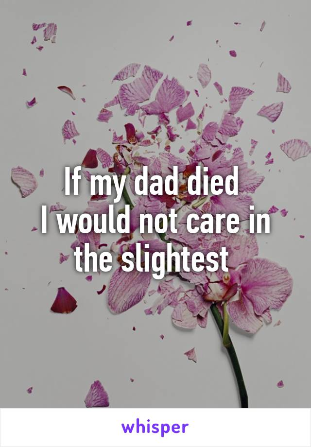If my dad died  I would not care in the slightest