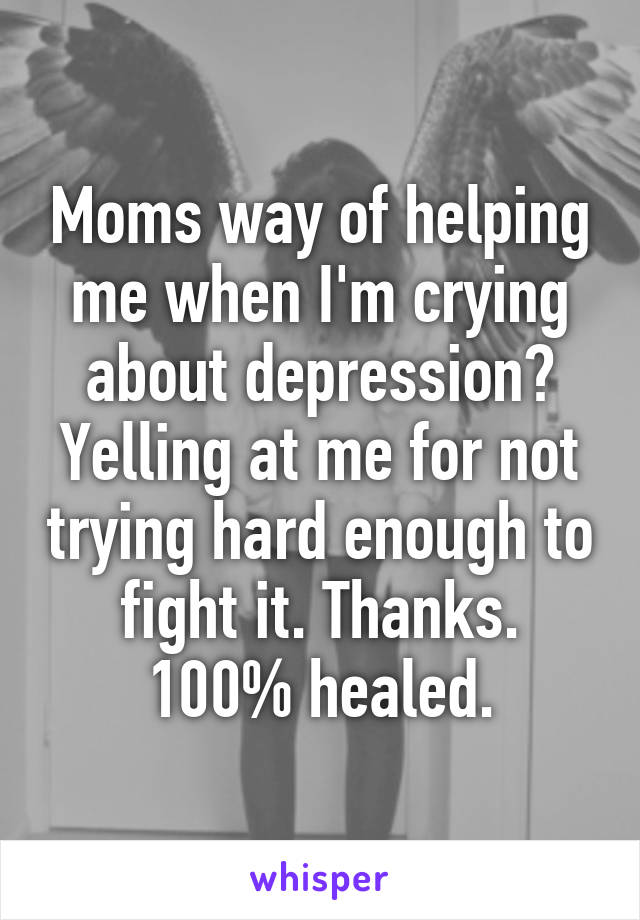 Moms way of helping me when I'm crying about depression? Yelling at me for not trying hard enough to fight it. Thanks. 100% healed.