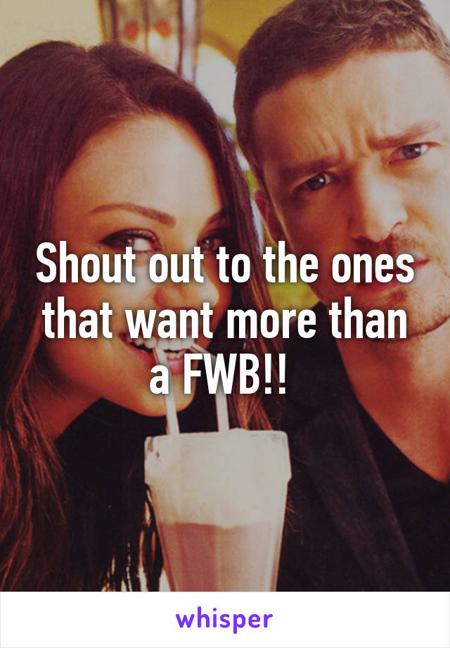 Shout out to the ones that want more than a FWB!!
