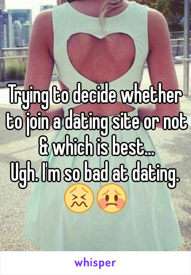 Trying to decide whether to join a dating site or not & which is best... Ugh. I'm so bad at dating. 😖😳