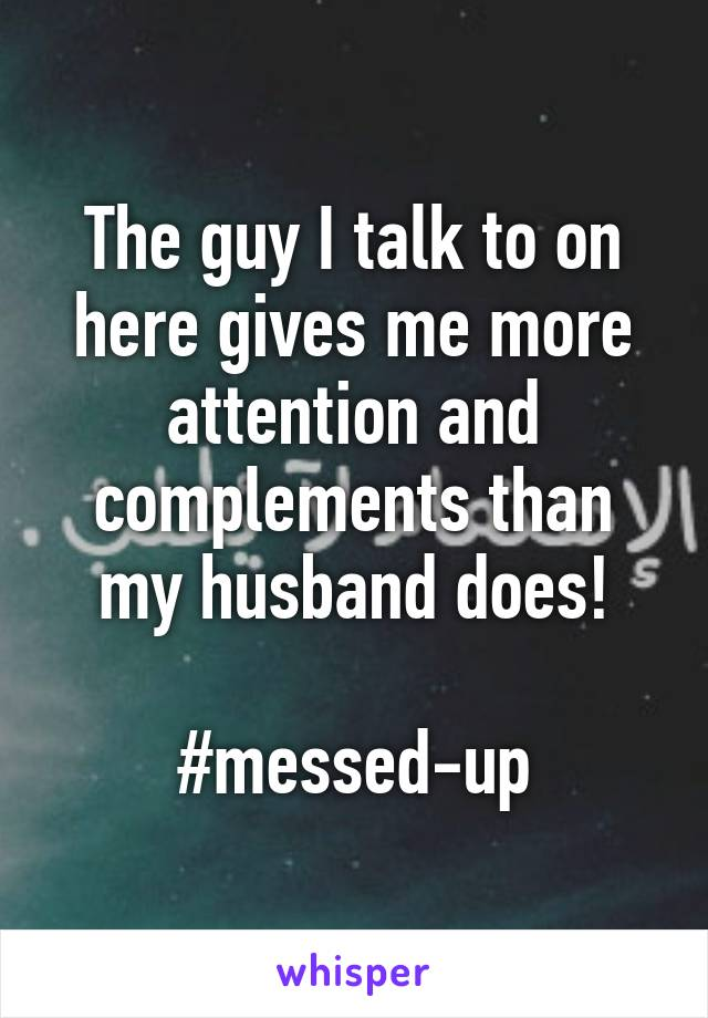 The guy I talk to on here gives me more attention and complements than my husband does!  #messed-up