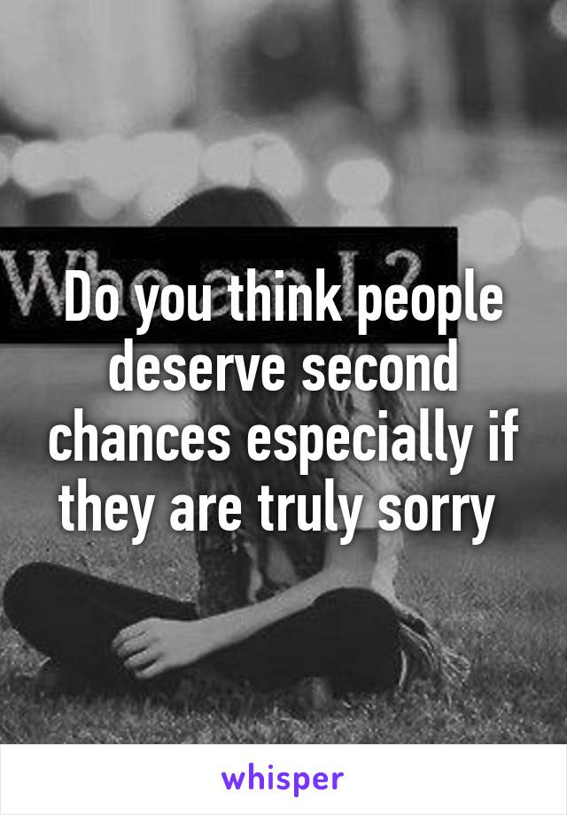 Do you think people deserve second chances especially if they are truly sorry