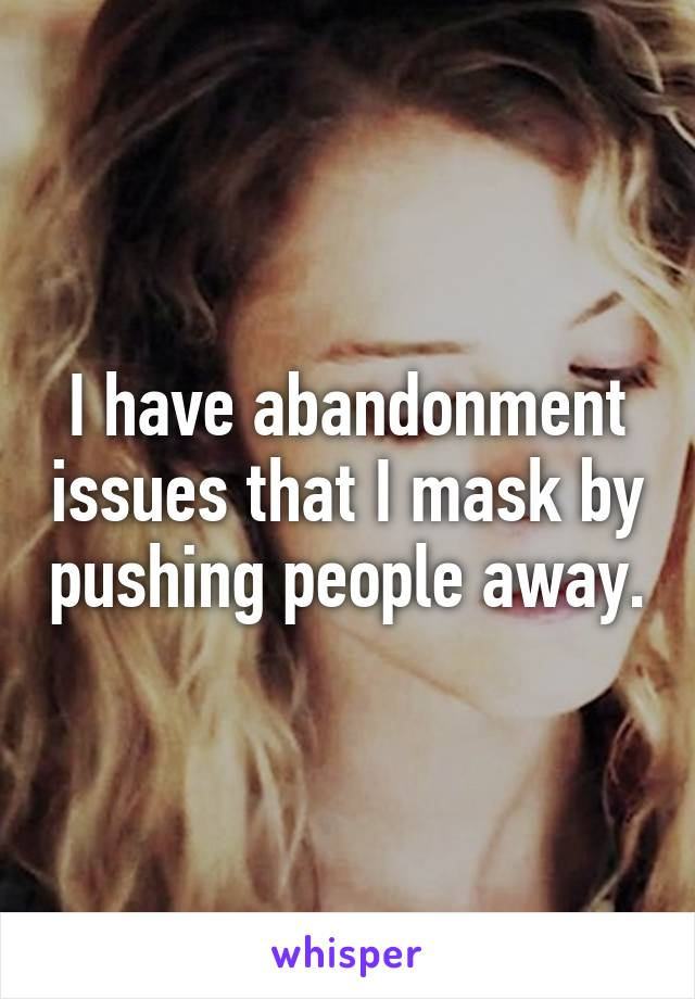 I have abandonment issues that I mask by pushing people away.