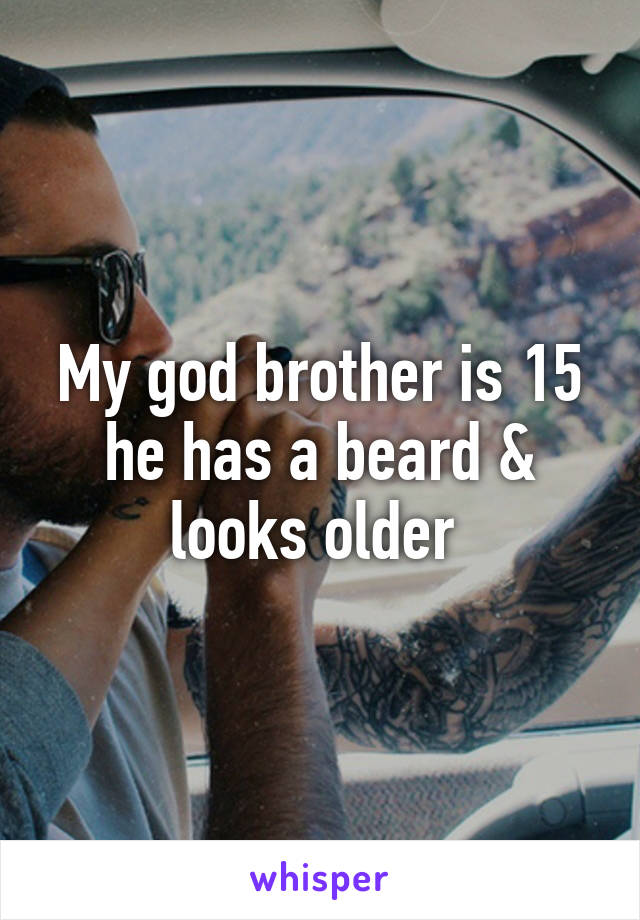 My god brother is 15 he has a beard & looks older