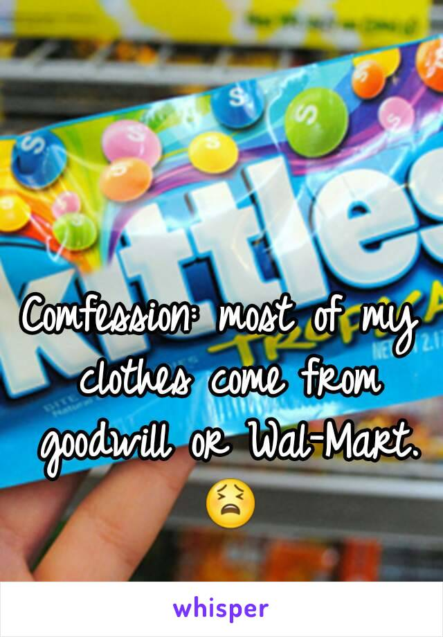 Comfession: most of my clothes come from goodwill or Wal-Mart. 😫