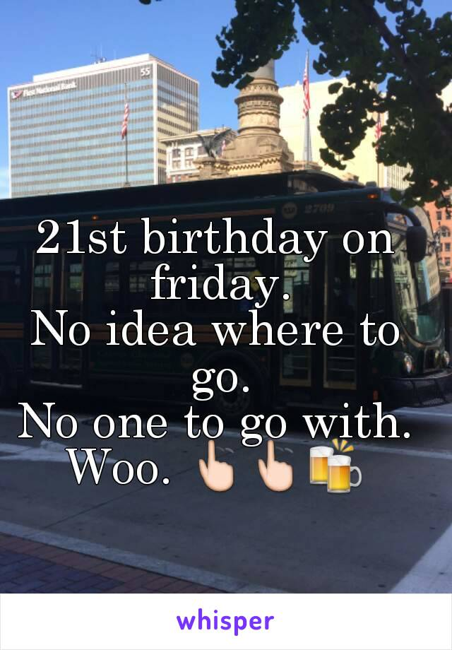 21st birthday on friday. No idea where to go. No one to go with. Woo. 👆👆🍻