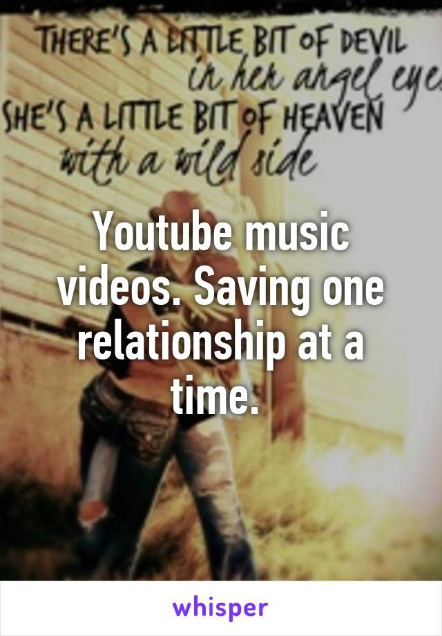 Youtube music videos. Saving one relationship at a time.