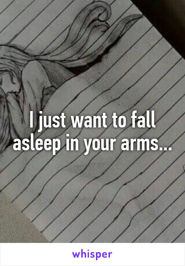 I just want to fall asleep in your arms...