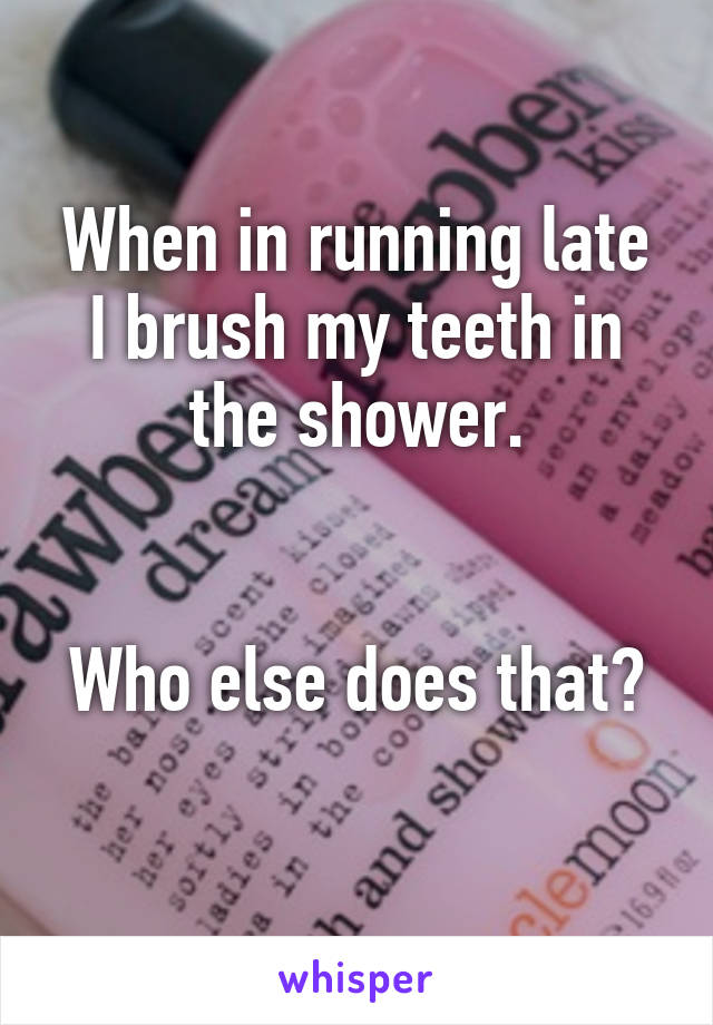 When in running late I brush my teeth in the shower.   Who else does that?