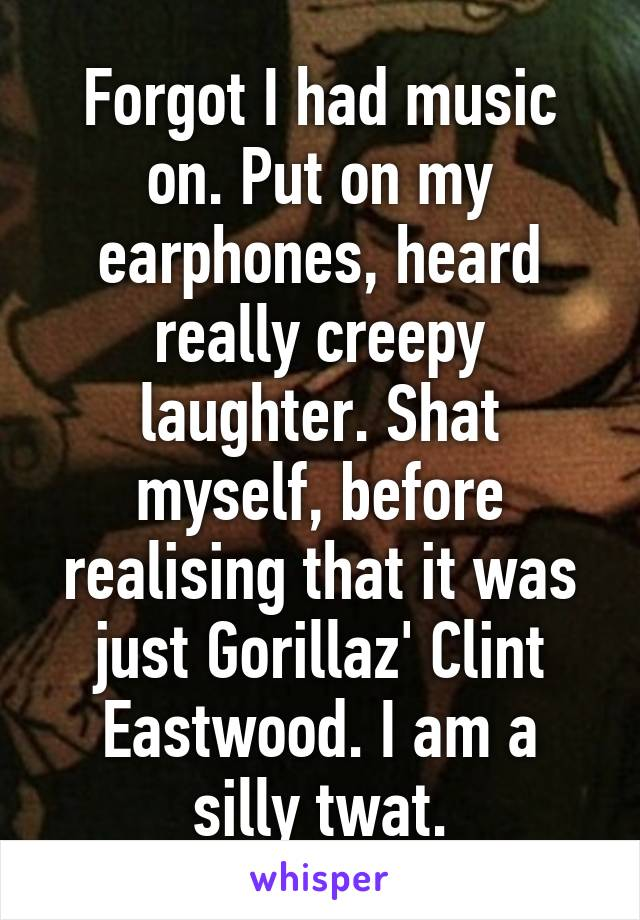 Forgot I had music on. Put on my earphones, heard really creepy laughter. Shat myself, before realising that it was just Gorillaz' Clint Eastwood. I am a silly twat.