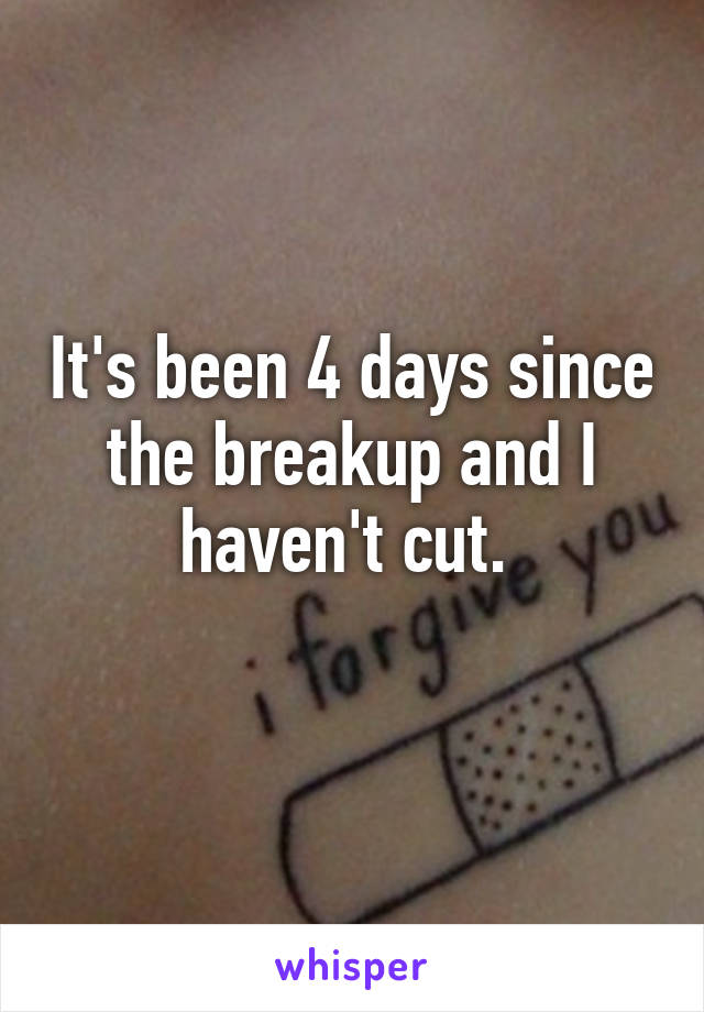 It's been 4 days since the breakup and I haven't cut.