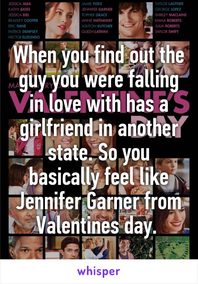 When you find out the guy you were falling in love with has a girlfriend in another state. So you basically feel like Jennifer Garner from Valentines day.
