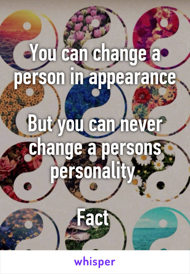 You can change a person in appearance  But you can never change a persons personality   Fact