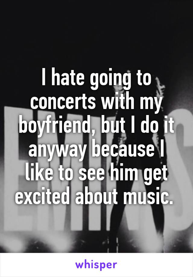 I hate going to concerts with my boyfriend, but I do it anyway because I like to see him get excited about music.