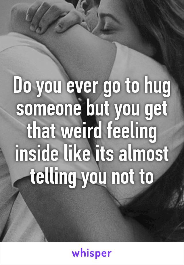 Do you ever go to hug someone but you get that weird feeling inside like its almost telling you not to