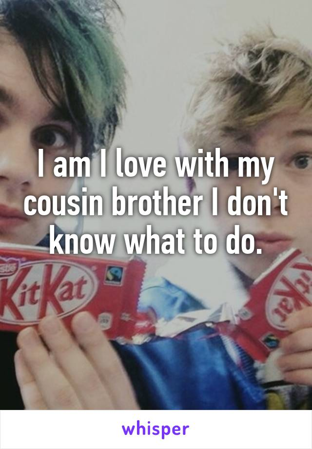 I am I love with my cousin brother I don't know what to do.