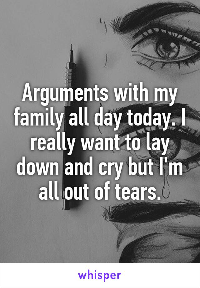 Arguments with my family all day today. I really want to lay down and cry but I'm all out of tears.