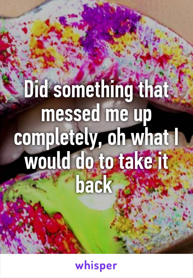 Did something that messed me up completely, oh what I would do to take it back
