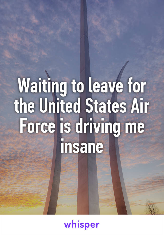 Waiting to leave for the United States Air Force is driving me insane