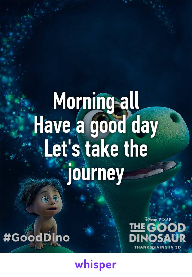 Morning all Have a good day Let's take the journey