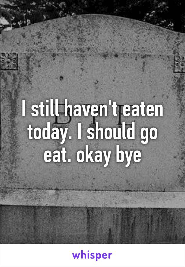 I still haven't eaten today. I should go eat. okay bye