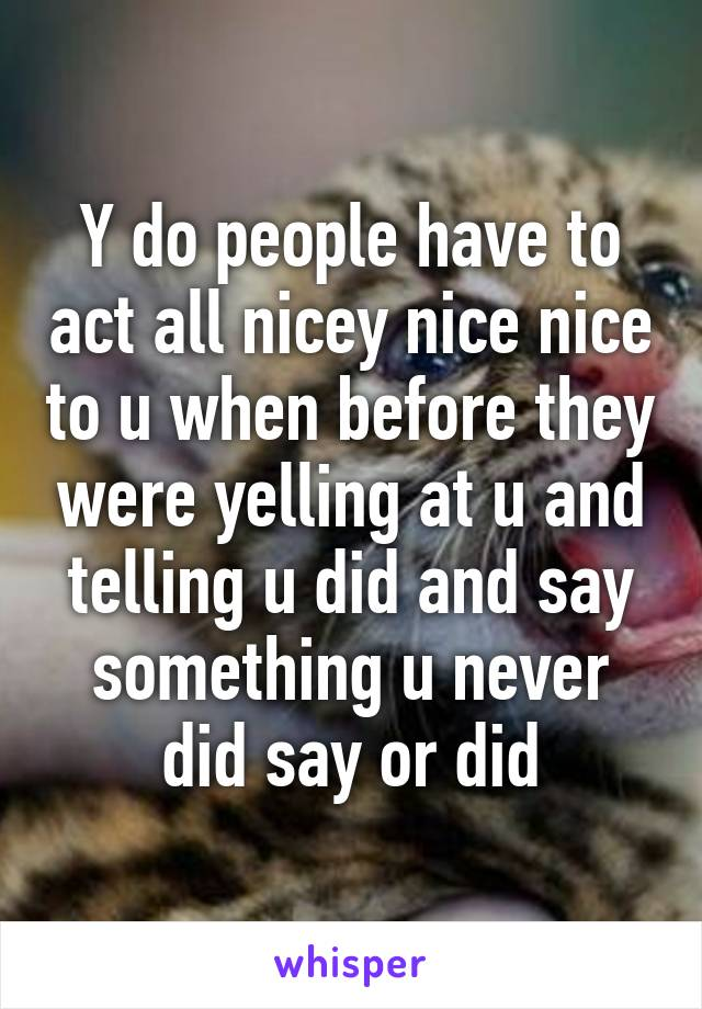 Y do people have to act all nicey nice nice to u when before they were yelling at u and telling u did and say something u never did say or did