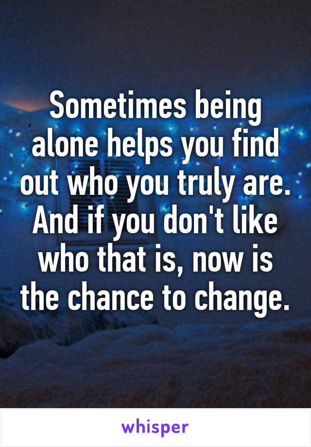 Sometimes being alone helps you find out who you truly are. And if you don't like who that is, now is the chance to change.