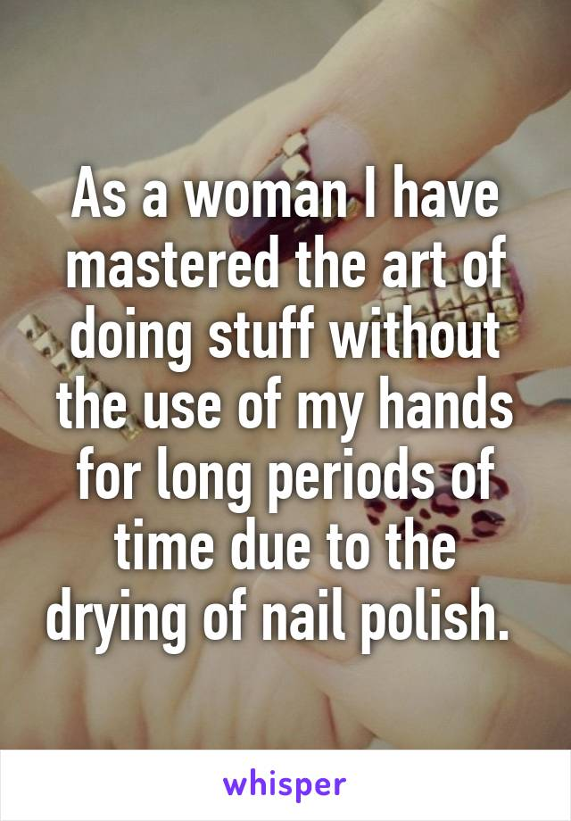 As a woman I have mastered the art of doing stuff without the use of my hands for long periods of time due to the drying of nail polish.