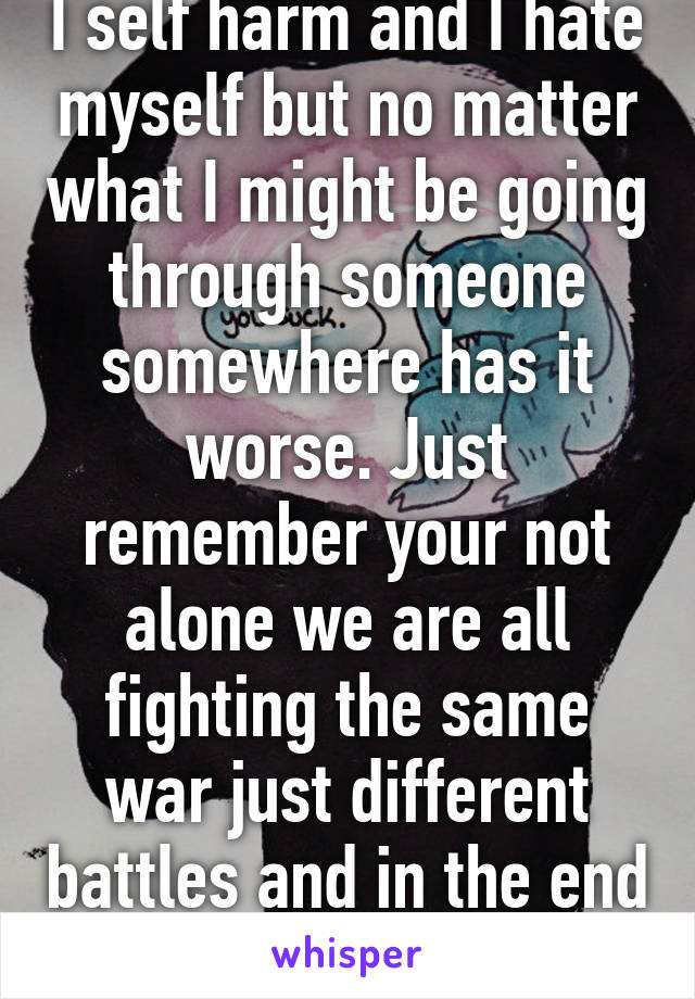 I self harm and I hate myself but no matter what I might be going through someone somewhere has it worse. Just remember your not alone we are all fighting the same war just different battles and in the end we might win.