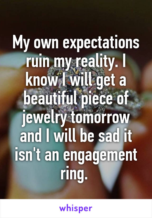 My own expectations ruin my reality. I know I will get a beautiful piece of jewelry tomorrow and I will be sad it isn't an engagement ring.