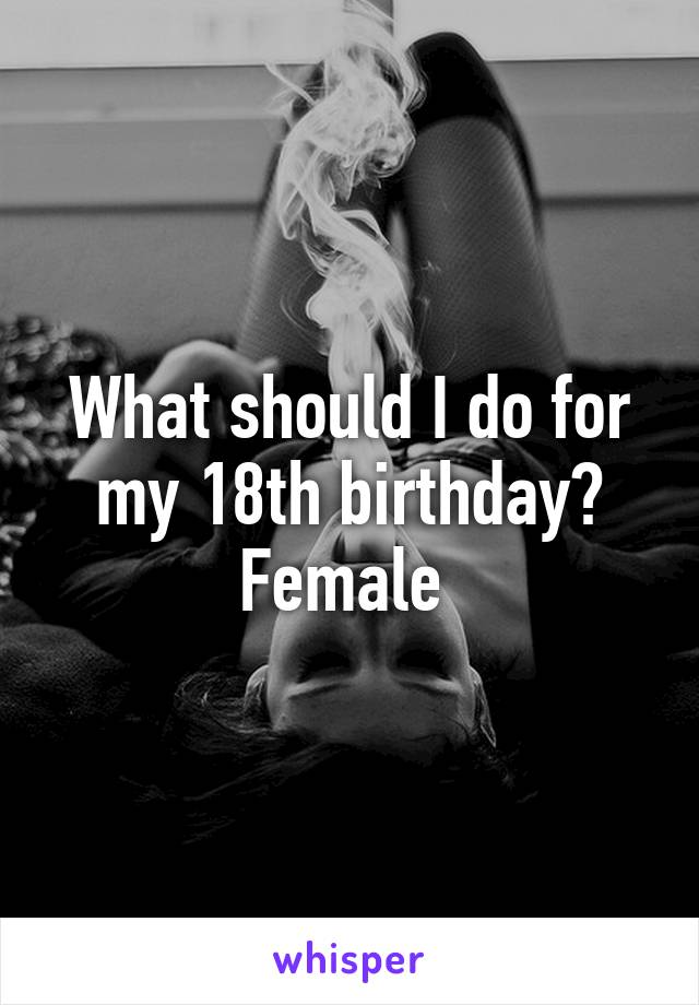 What should I do for my 18th birthday? Female