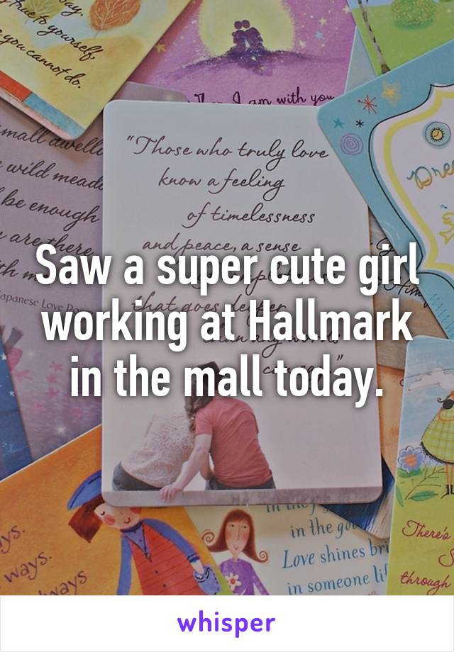 Saw a super cute girl working at Hallmark in the mall today.